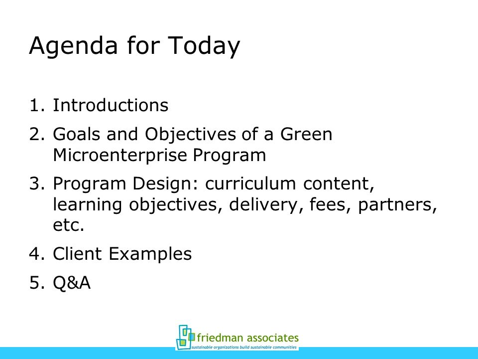 Agenda for Today 1.Introductions 2.Goals and Objectives of a Green Microenterprise Program 3.Program Design: curriculum content, learning objectives,