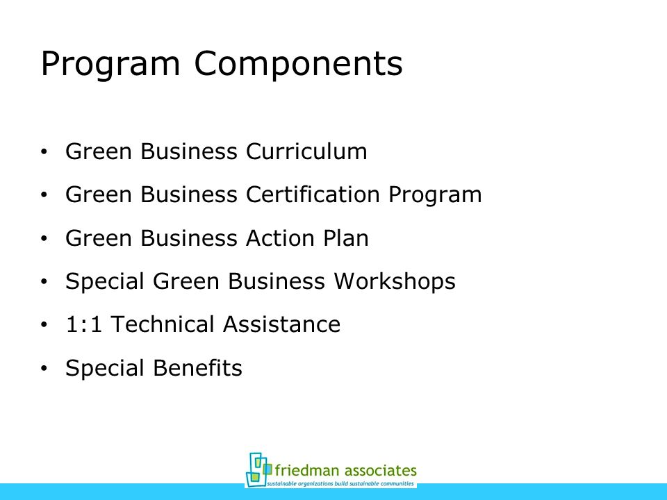 Program Components Green Business Curriculum Green Business Certification Program Green Business Action Plan Special Green Business Workshops 1:1 Technical Assistance Special Benefits