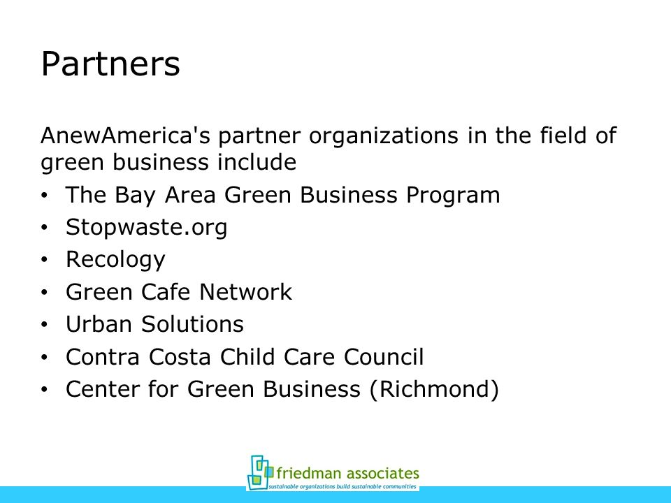 Partners AnewAmerica's partner organizations in the field of green business include The Bay Area Green Business Program Stopwaste.org Recology Green C