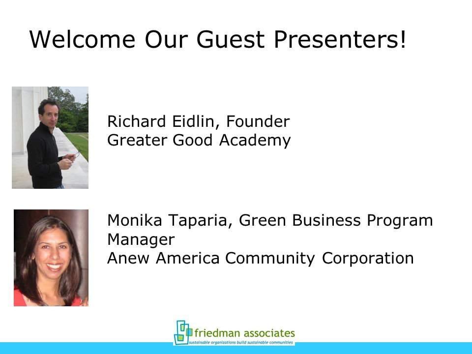 Welcome Our Guest Presenters! Richard Eidlin, Founder Greater Good Academy Monika Taparia, Green Business Program Manager Anew America Community Corpo