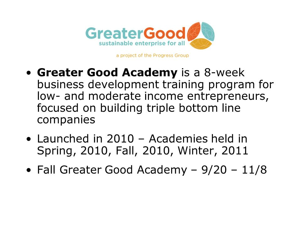 Greater Good Academy is a 8-week business development training program for low- and moderate income entrepreneurs, focused on building triple bottom l