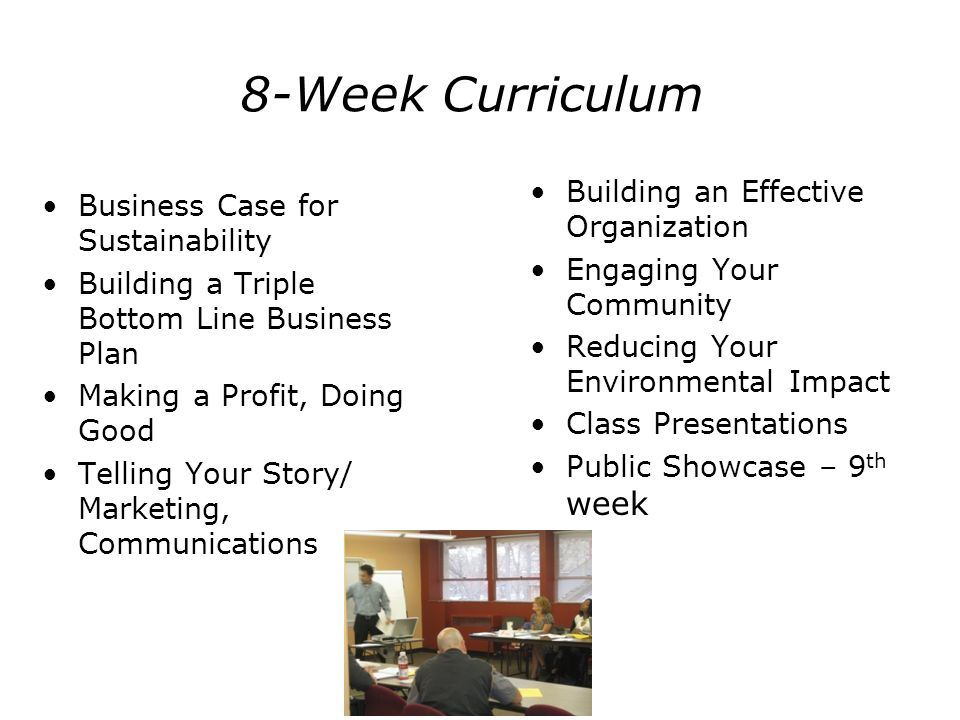 8-Week Curriculum Business Case for Sustainability Building a Triple Bottom Line Business Plan Making a Profit, Doing Good Telling Your Story/ Marketi