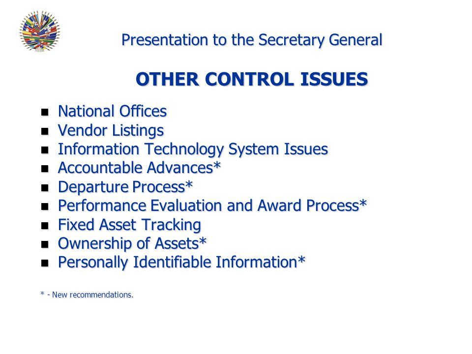 Presentation to the Secretary General OTHER CONTROL ISSUES n National Offices n Vendor Listings n Information Technology System Issues n Accountable Advances* n Departure Process* n Performance Evaluation and Award Process* n Fixed Asset Tracking n Ownership of Assets* n Personally Identifiable Information* * - New recommendations.