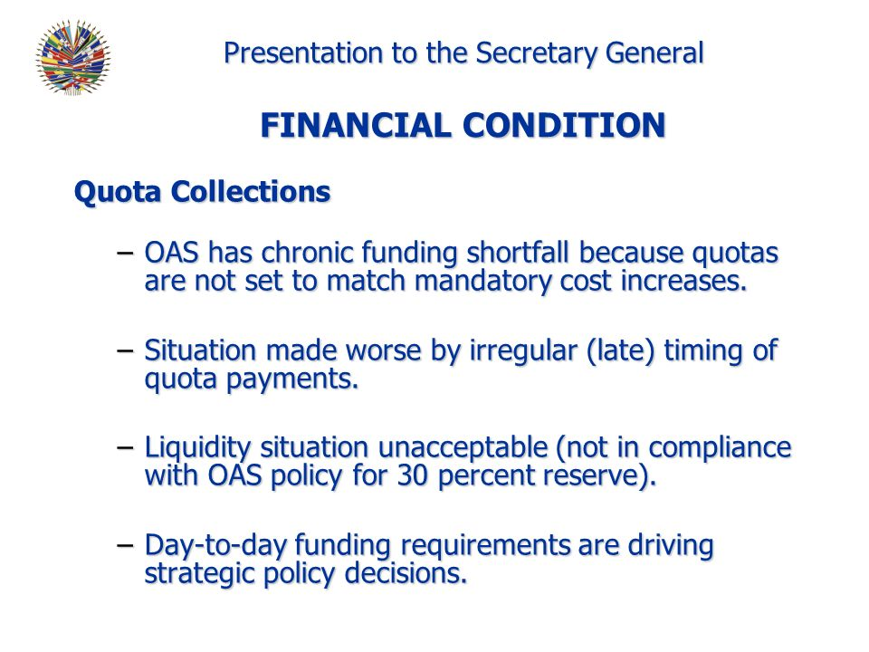 Presentation to the Secretary General FINANCIAL CONDITION Quota Collections –OAS has chronic funding shortfall because quotas are not set to match mandatory cost increases.