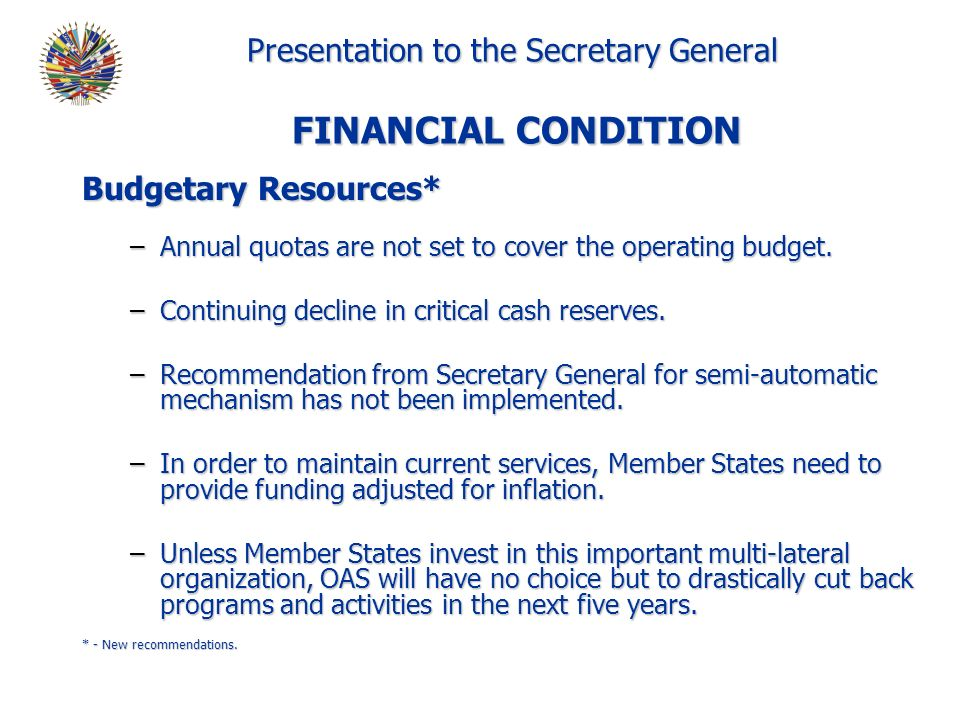 Presentation to the Secretary General FINANCIAL CONDITION Budgetary Resources* –Annual quotas are not set to cover the operating budget.