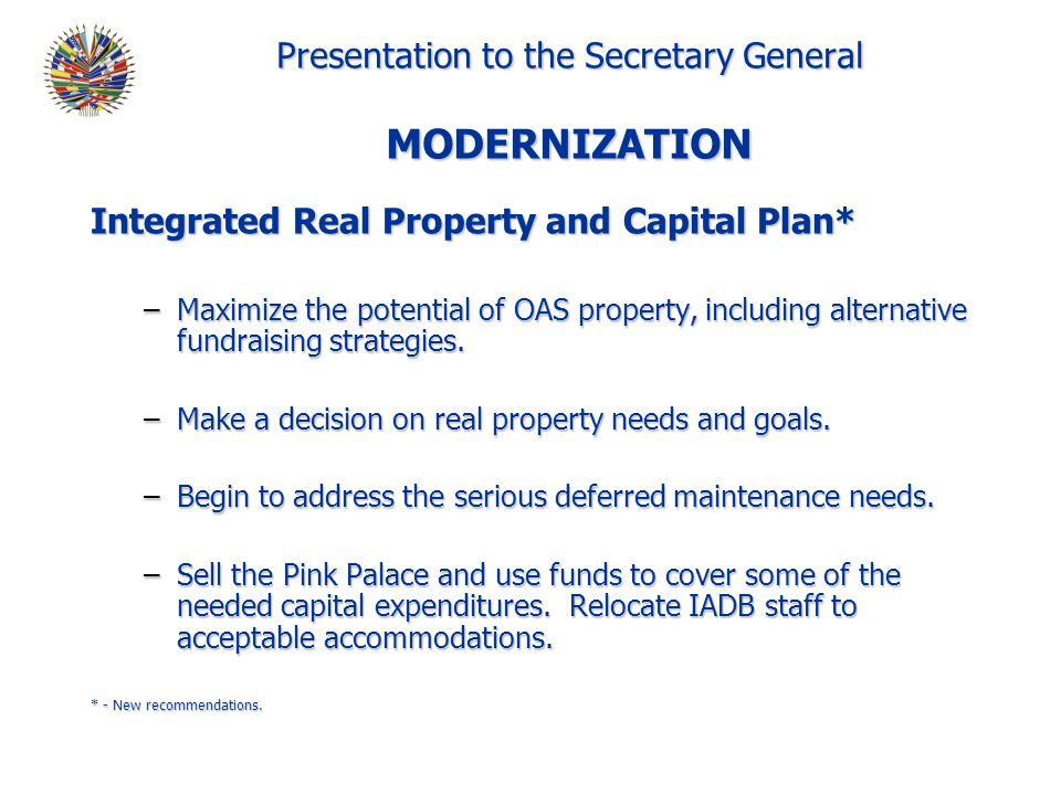Presentation to the Secretary General MODERNIZATION Integrated Real Property and Capital Plan* –Maximize the potential of OAS property, including alternative fundraising strategies.