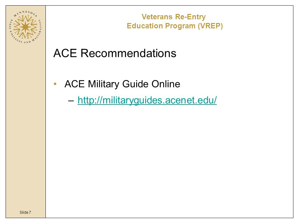 Slide 7 ACE Recommendations ACE Military Guide Online –http://militaryguides.acenet.edu/http://militaryguides.acenet.edu/ Veterans Re-Entry Education