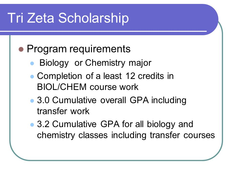 Tri Zeta Scholarship Program requirements Biology or Chemistry major Completion of a least 12 credits in BIOL/CHEM course work 3.0 Cumulative overall GPA including transfer work 3.2 Cumulative GPA for all biology and chemistry classes including transfer courses
