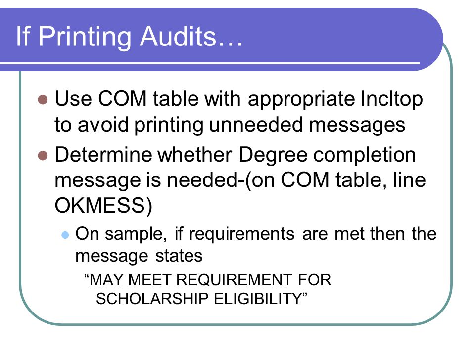 If Printing Audits… Use COM table with appropriate Incltop to avoid printing unneeded messages Determine whether Degree completion message is needed-(on COM table, line OKMESS) On sample, if requirements are met then the message states MAY MEET REQUIREMENT FOR SCHOLARSHIP ELIGIBILITY