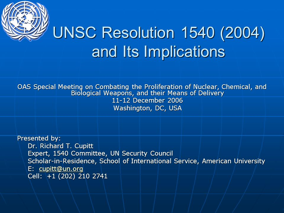 UNSC Resolution 1540 (2004) and Its Implications OAS Special Meeting on Combating the Proliferation of Nuclear, Chemical, and Biological Weapons, and their Means of Delivery 11-12 December 2006 11-12 December 2006 Washington, DC, USA Presented by: Dr.