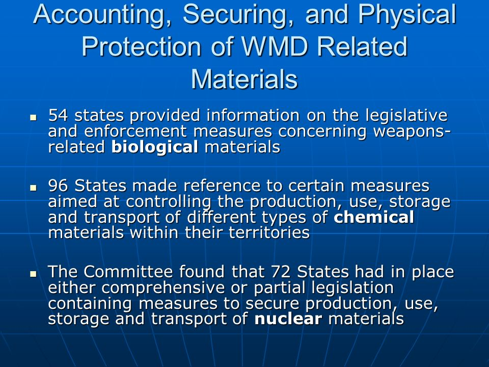 Accounting, Securing, and Physical Protection of WMD Related Materials 54 states provided information on the legislative and enforcement measures concerning weapons- related biological materials 54 states provided information on the legislative and enforcement measures concerning weapons- related biological materials 96 States made reference to certain measures aimed at controlling the production, use, storage and transport of different types of chemical materials within their territories 96 States made reference to certain measures aimed at controlling the production, use, storage and transport of different types of chemical materials within their territories The Committee found that 72 States had in place either comprehensive or partial legislation containing measures to secure production, use, storage and transport of nuclear materials The Committee found that 72 States had in place either comprehensive or partial legislation containing measures to secure production, use, storage and transport of nuclear materials