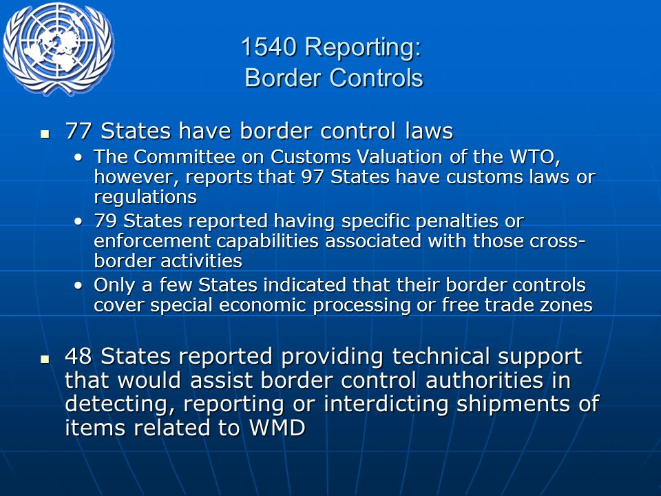 1540 Reporting: Border Controls 77 States have border control laws 77 States have border control laws The Committee on Customs Valuation of the WTO, however, reports that 97 States have customs laws or regulationsThe Committee on Customs Valuation of the WTO, however, reports that 97 States have customs laws or regulations 79 States reported having specific penalties or enforcement capabilities associated with those cross- border activities79 States reported having specific penalties or enforcement capabilities associated with those cross- border activities Only a few States indicated that their border controls cover special economic processing or free trade zonesOnly a few States indicated that their border controls cover special economic processing or free trade zones 48 States reported providing technical support that would assist border control authorities in detecting, reporting or interdicting shipments of items related to WMD 48 States reported providing technical support that would assist border control authorities in detecting, reporting or interdicting shipments of items related to WMD