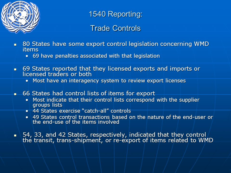 1540 Reporting: Trade Controls 80 States have some export control legislation concerning WMD items 80 States have some export control legislation concerning WMD items 69 have penalties associated with that legislation69 have penalties associated with that legislation 69 States reported that they licensed exports and imports or licensed traders or both 69 States reported that they licensed exports and imports or licensed traders or both Most have an interagency system to review export licensesMost have an interagency system to review export licenses 66 States had control lists of items for export 66 States had control lists of items for export Most indicate that their control lists correspond with the supplier groups listsMost indicate that their control lists correspond with the supplier groups lists 44 States exercise catch-all controls44 States exercise catch-all controls 49 States control transactions based on the nature of the end-user or the end-use of the items involved49 States control transactions based on the nature of the end-user or the end-use of the items involved 54, 33, and 42 States, respectively, indicated that they control the transit, trans-shipment, or re-export of items related to WMD 54, 33, and 42 States, respectively, indicated that they control the transit, trans-shipment, or re-export of items related to WMD
