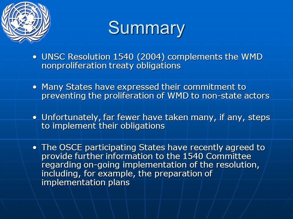 Summary UNSC Resolution 1540 (2004) complements the WMD nonproliferation treaty obligationsUNSC Resolution 1540 (2004) complements the WMD nonproliferation treaty obligations Many States have expressed their commitment to preventing the proliferation of WMD to non-state actorsMany States have expressed their commitment to preventing the proliferation of WMD to non-state actors Unfortunately, far fewer have taken many, if any, steps to implement their obligationsUnfortunately, far fewer have taken many, if any, steps to implement their obligations The OSCE participating States have recently agreed to provide further information to the 1540 Committee regarding on-going implementation of the resolution, including, for example, the preparation of implementation plansThe OSCE participating States have recently agreed to provide further information to the 1540 Committee regarding on-going implementation of the resolution, including, for example, the preparation of implementation plans