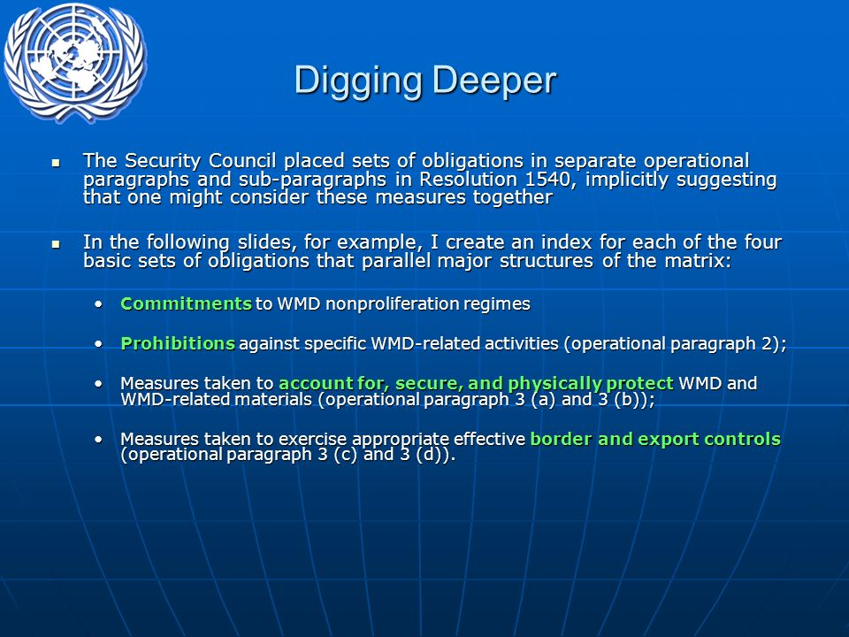 Digging Deeper The Security Council placed sets of obligations in separate operational paragraphs and sub-paragraphs in Resolution 1540, implicitly suggesting that one might consider these measures together The Security Council placed sets of obligations in separate operational paragraphs and sub-paragraphs in Resolution 1540, implicitly suggesting that one might consider these measures together In the following slides, for example, I create an index for each of the four basic sets of obligations that parallel major structures of the matrix: In the following slides, for example, I create an index for each of the four basic sets of obligations that parallel major structures of the matrix: Commitments to WMD nonproliferation regimesCommitments to WMD nonproliferation regimes Prohibitions against specific WMD-related activities (operational paragraph 2);Prohibitions against specific WMD-related activities (operational paragraph 2); Measures taken to account for, secure, and physically protect WMD and WMD-related materials (operational paragraph 3 (a) and 3 (b));Measures taken to account for, secure, and physically protect WMD and WMD-related materials (operational paragraph 3 (a) and 3 (b)); Measures taken to exercise appropriate effective border and export controls (operational paragraph 3 (c) and 3 (d)).Measures taken to exercise appropriate effective border and export controls (operational paragraph 3 (c) and 3 (d)).