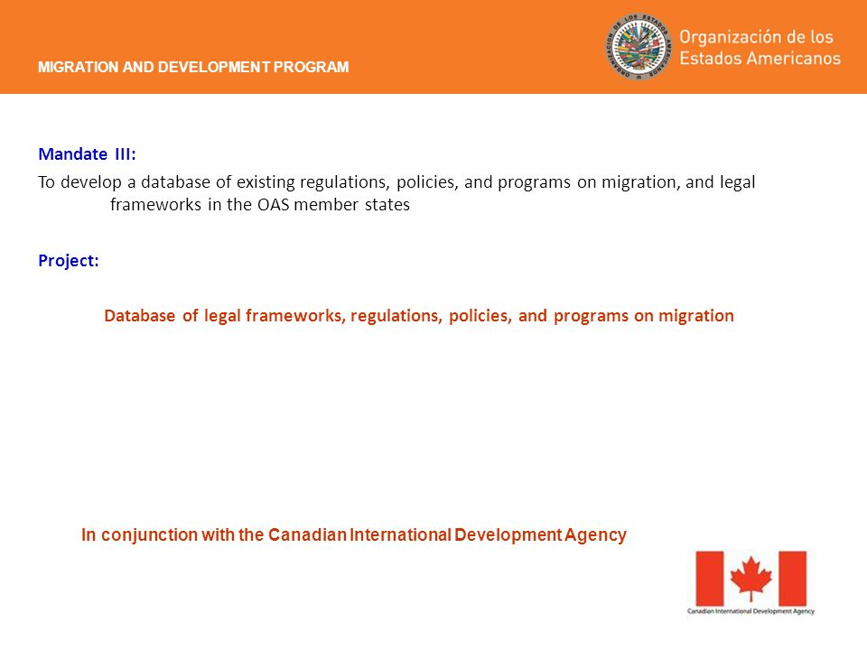 Mandate III: To develop a database of existing regulations, policies, and programs on migration, and legal frameworks in the OAS member states Project: Database of legal frameworks, regulations, policies, and programs on migration MIGRATION AND DEVELOPMENT PROGRAM In conjunction with the Canadian International Development Agency