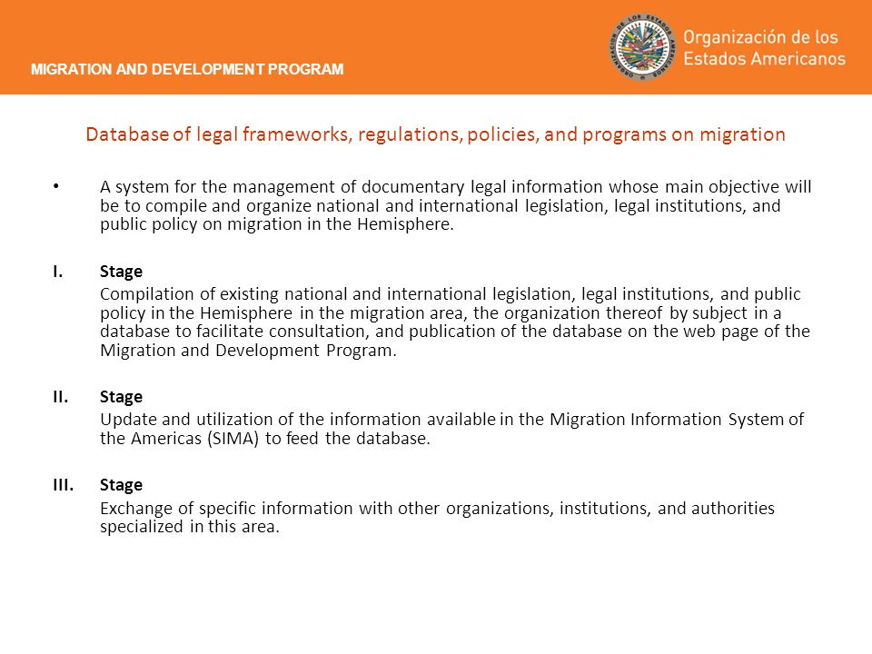 Database of legal frameworks, regulations, policies, and programs on migration A system for the management of documentary legal information whose main objective will be to compile and organize national and international legislation, legal institutions, and public policy on migration in the Hemisphere.