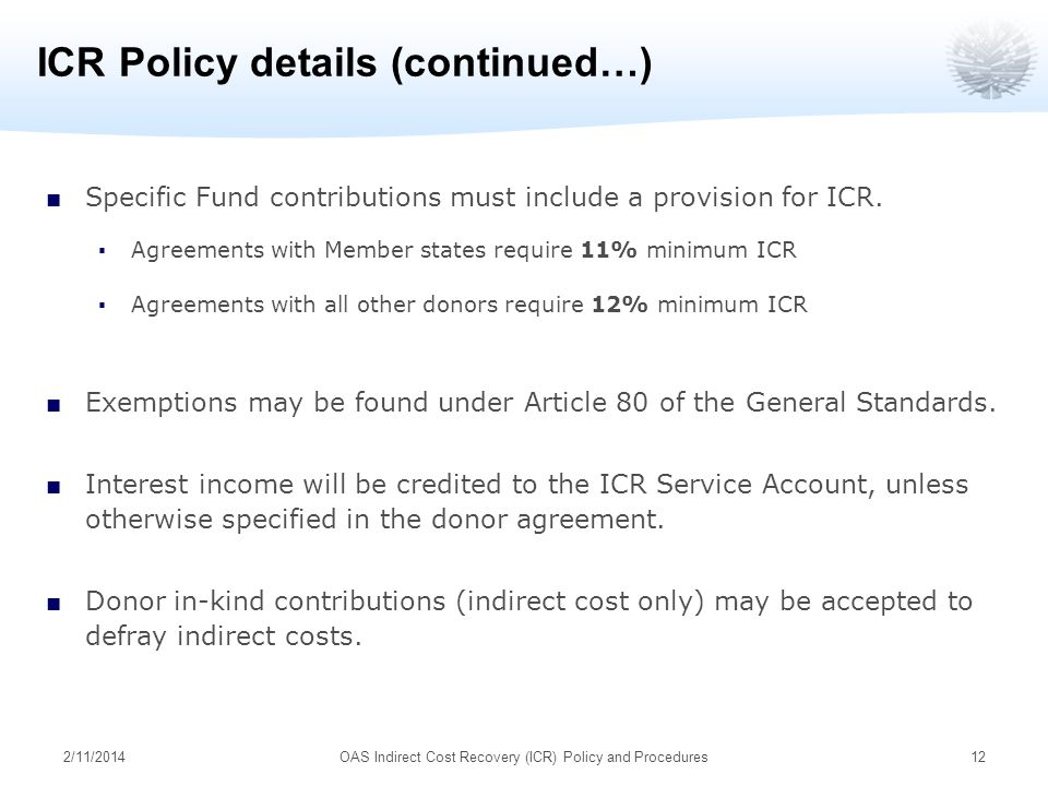 2/11/2014OAS Indirect Cost Recovery (ICR) Policy and Procedures12 ICR Policy details (continued…) Specific Fund contributions must include a provision