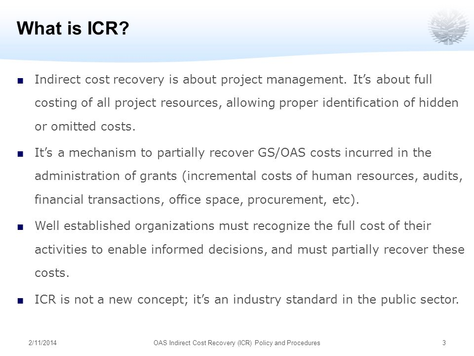 2/11/2014OAS Indirect Cost Recovery (ICR) Policy and Procedures3 What is ICR? Indirect cost recovery is about project management. Its about full costi