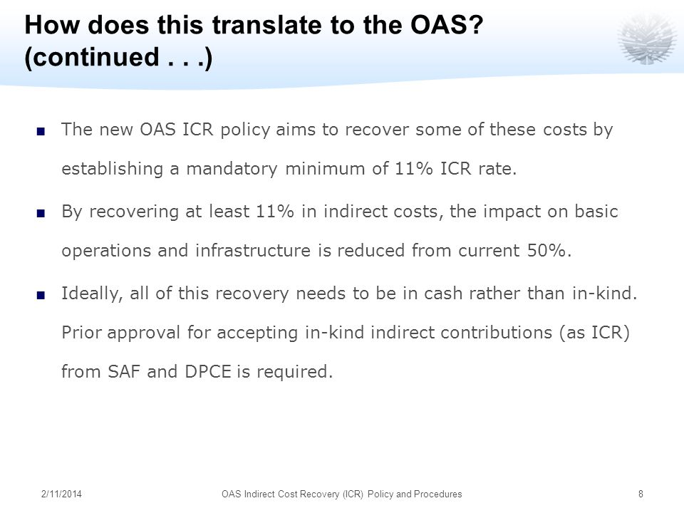 2/11/2014OAS Indirect Cost Recovery (ICR) Policy and Procedures8 How does this translate to the OAS? (continued...) The new OAS ICR policy aims to rec