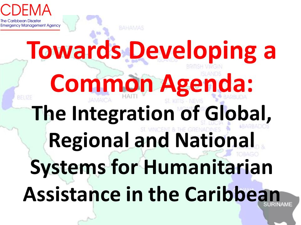 Towards Developing a Common Agenda: The Integration of Global, Regional and National Systems for Humanitarian Assistance in the Caribbean 2/11/ OAS Main Building, Washington D.C.