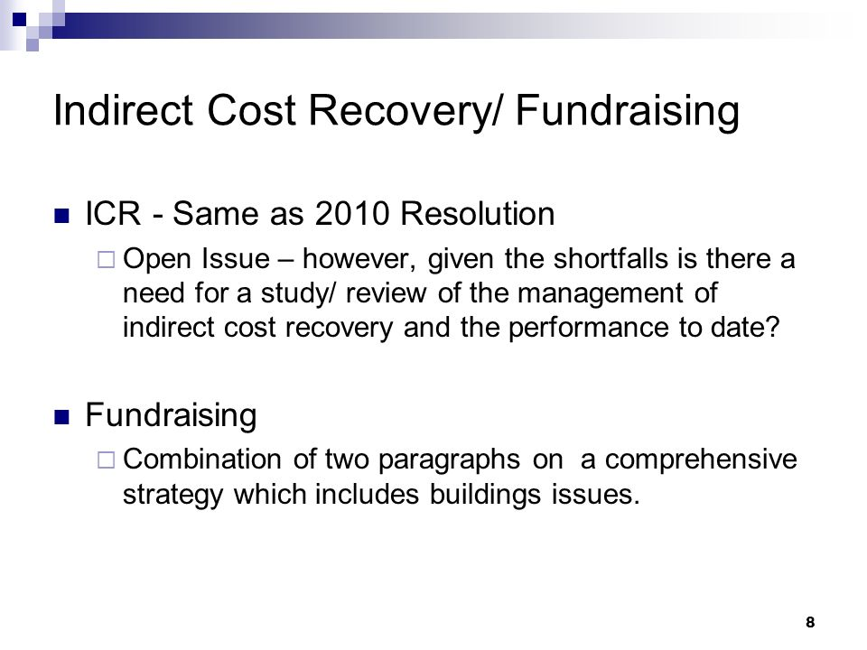 8 Indirect Cost Recovery/ Fundraising ICR - Same as 2010 Resolution Open Issue – however, given the shortfalls is there a need for a study/ review of