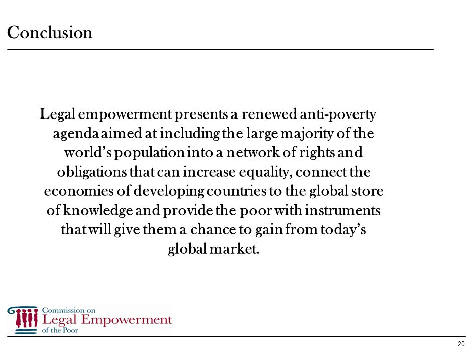 19 How to Proceed in the Multilateral Realm (cont.) Incentives for legal empowerment initiatives should: give coherent support for legal empowerment e