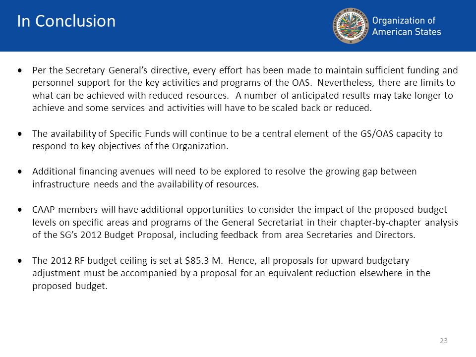23 Per the Secretary Generals directive, every effort has been made to maintain sufficient funding and personnel support for the key activities and programs of the OAS.