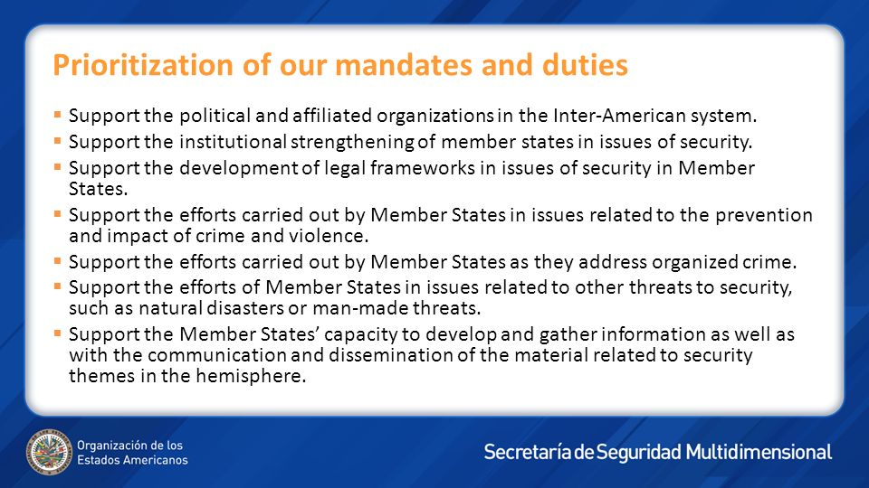 In terms of Policy Coordination: The Secretary General of the OAS, through the Secretariat of Multidimensional Security, supervises, coordinates or acts as Executive or Technical Secretary of the Inter-American Drug Abuse Control Commission; of the Inter-American Committee on Terrorism; of the Inter-American Convention against the Manufacturing and Trafficking of Firearms, Ammunition, Explosives and other Related Meterials; of the Hemispheric Plan against Transnational Organized Crime; of the Mulitlateral Evaluation Mechanism of the Inter-American Drug Abuse Control Commission; Working Group to Prepare a Regional Strategy to Promote Inter- American Cooperation in Dealing with Criminal Gangs; the technical group on transnational organized crime; the Meeting of national authorities on issues of treatment; the meeting of authorities responsible for policies on prison and incarceration; the meeting of Forensic Specialists; and the Group of Experts on Drug Demand Reduction, Money Laundering, Maritime Trafficking and Chemical Precursors.