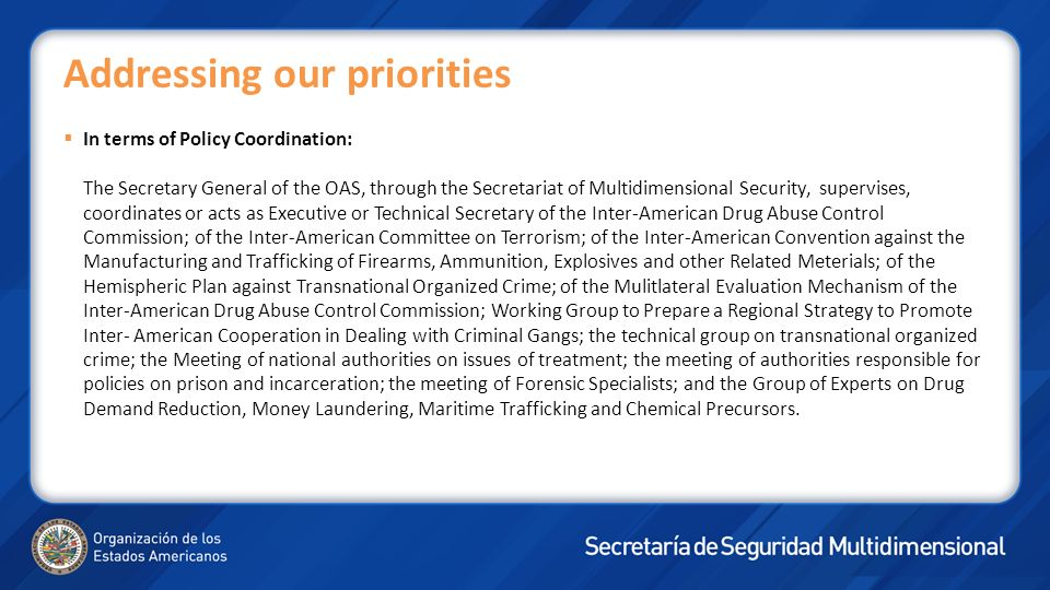 In terms of Policy Coordination: The Secretary General of the OAS, through the Secretariat of Multidimensional Security, supervises, coordinates or ac