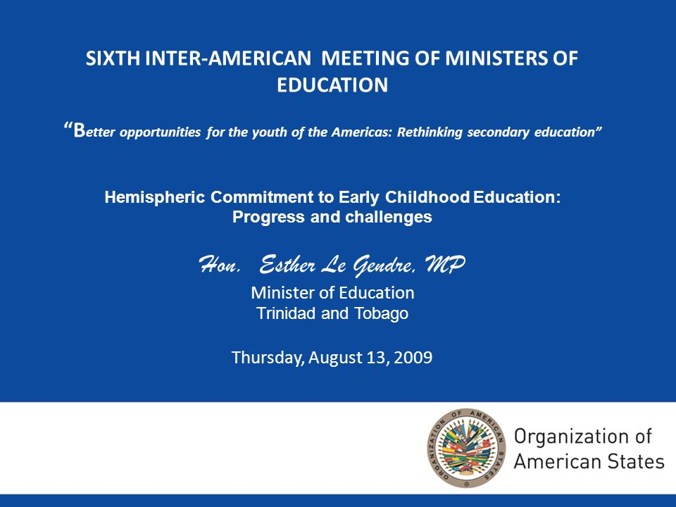 SIXTH INTER-AMERICAN MEETING OF MINISTERS OF EDUCATION B etter opportunities for the youth of the Americas: Rethinking secondary education Hemispheric Commitment to Early Childhood Education: Progress and challenges Hon.