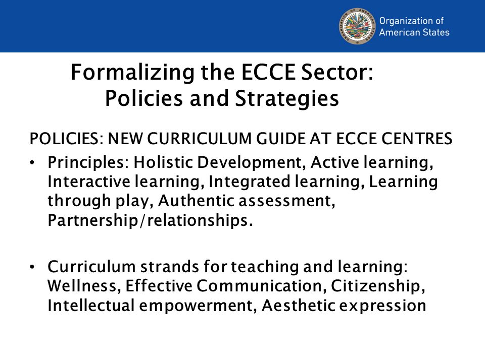 Formalizing the ECCE Sector: Policies and Strategies POLICIES: NEW CURRICULUM GUIDE AT ECCE CENTRES Principles: Holistic Development, Active learning, Interactive learning, Integrated learning, Learning through play, Authentic assessment, Partnership/relationships.