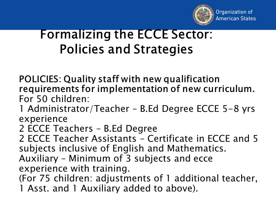 Formalizing the ECCE Sector: Policies and Strategies POLICIES: Quality staff with new qualification requirements for implementation of new curriculum.