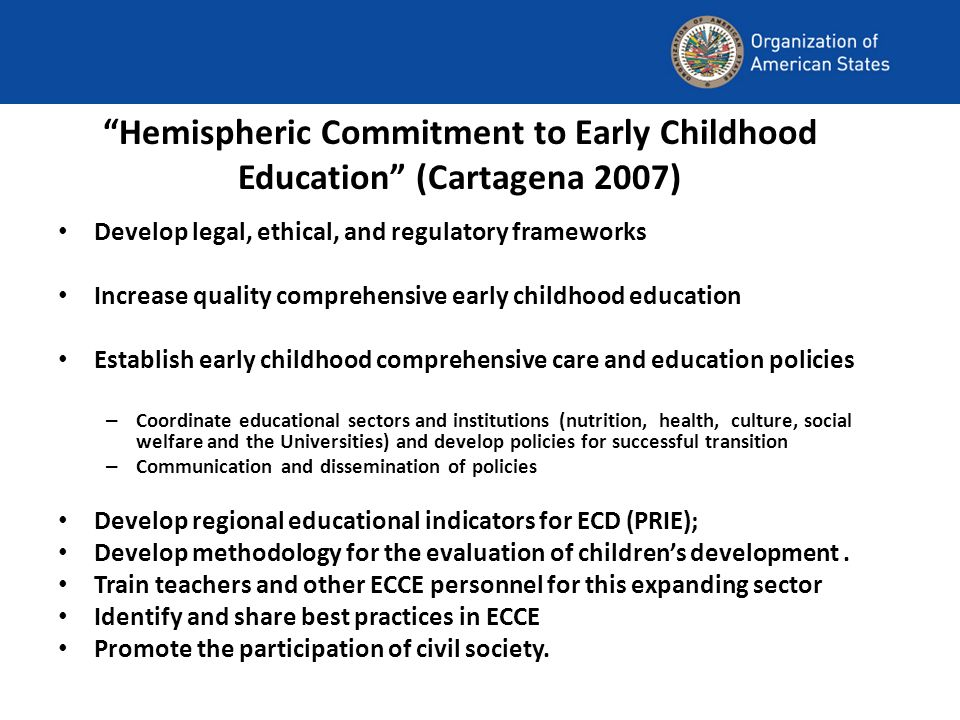 Hemispheric Commitment to Early Childhood Education (Cartagena 2007) Develop legal, ethical, and regulatory frameworks Increase quality comprehensive early childhood education Establish early childhood comprehensive care and education policies – Coordinate educational sectors and institutions (nutrition, health, culture, social welfare and the Universities) and develop policies for successful transition – Communication and dissemination of policies Develop regional educational indicators for ECD (PRIE); Develop methodology for the evaluation of childrens development.