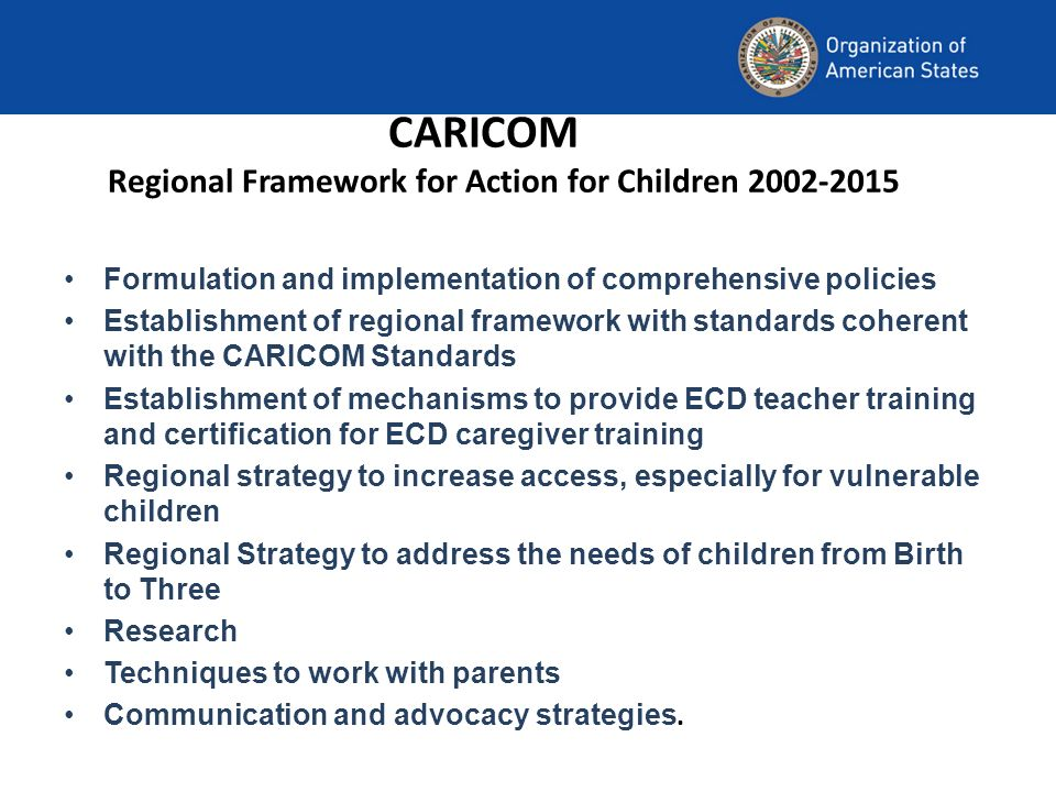 CARICOM Regional Framework for Action for Children Formulation and implementation of comprehensive policies Establishment of regional framework with standards coherent with the CARICOM Standards Establishment of mechanisms to provide ECD teacher training and certification for ECD caregiver training Regional strategy to increase access, especially for vulnerable children Regional Strategy to address the needs of children from Birth to Three Research Techniques to work with parents Communication and advocacy strategies.