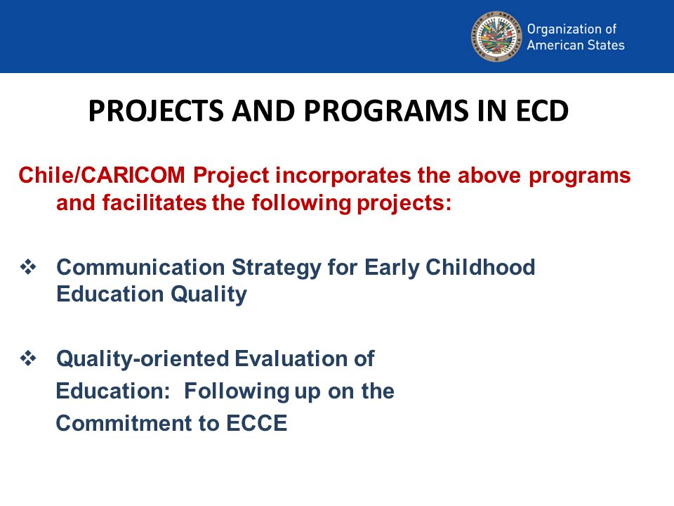 PROJECTS AND PROGRAMS IN ECD Chile/CARICOM Project incorporates the above programs and facilitates the following projects: Communication Strategy for Early Childhood Education Quality Quality-oriented Evaluation of Education: Following up on the Commitment to ECCE