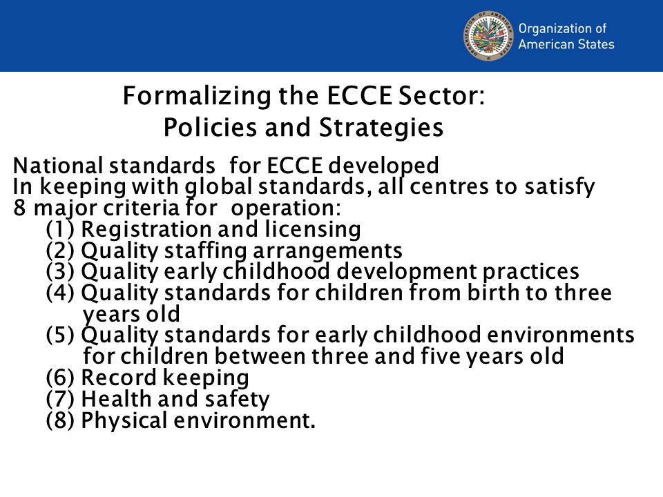 Formalizing the ECCE Sector: Policies and Strategies National standards for ECCE developed In keeping with global standards, all centres to satisfy 8 major criteria for operation: (1) Registration and licensing (2) Quality staffing arrangements (3) Quality early childhood development practices (4) Quality standards for children from birth to three years old (5) Quality standards for early childhood environments for children between three and five years old (6) Record keeping (7) Health and safety (8) Physical environment.