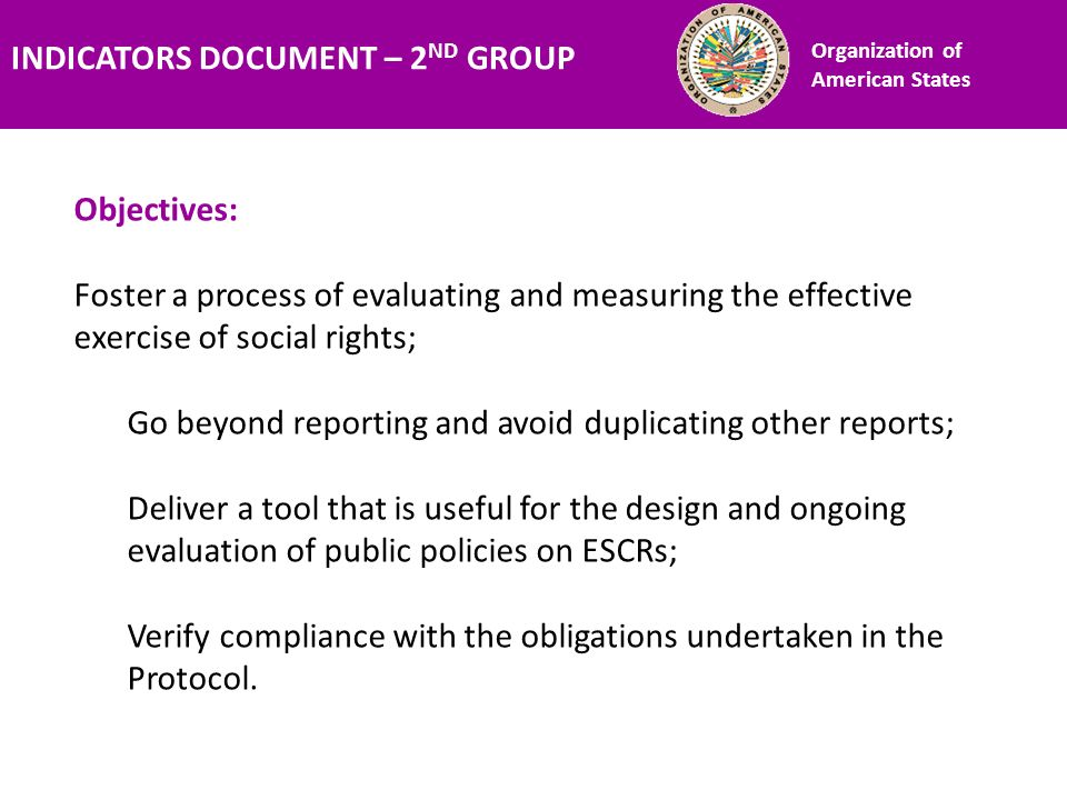 Financiamiento Objectives: Foster a process of evaluating and measuring the effective exercise of social rights; Go beyond reporting and avoid duplicating other reports; Deliver a tool that is useful for the design and ongoing evaluation of public policies on ESCRs; Verify compliance with the obligations undertaken in the Protocol.