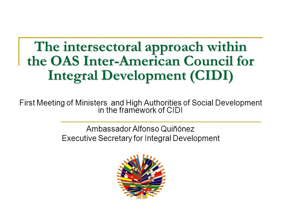 The intersectoral approach within the OAS Inter-American Council for Integral Development (CIDI) First Meeting of Ministers and High Authorities of Social Development in the framework of CIDI Ambassador Alfonso Quiñónez Executive Secretary for Integral Development