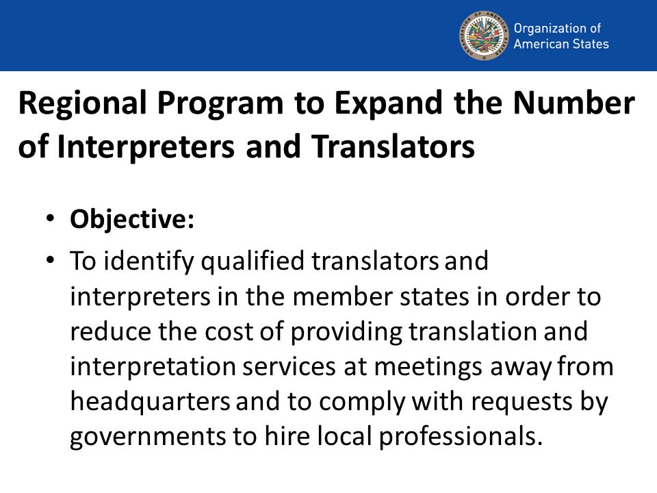 Regional Program to Expand the Number of Interpreters and Translators Objective: To identify qualified translators and interpreters in the member states in order to reduce the cost of providing translation and interpretation services at meetings away from headquarters and to comply with requests by governments to hire local professionals.