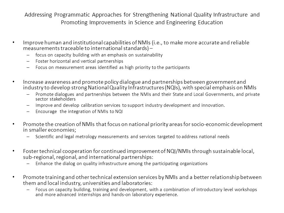 Addressing Programmatic Approaches for Strengthening National Quality Infrastructure and Promoting Improvements in Science and Engineering Education Improve human and institutional capabilities of NMIs (i.e., to make more accurate and reliable measurements traceable to international standards) – – focus on capacity building with an emphasis on sustainability – Foster horizontal and vertical partnerships – Focus on measurement areas identified as high priority to the participants Increase awareness and promote policy dialogue and partnerships between government and industry to develop strong National Quality Infrastructures (NQIs), with special emphasis on NMIs – Promote dialogues and partnerships between the NMIs and their State and Local Governments, and private sector stakeholders – Improve and develop calibration services to support industry development and innovation.