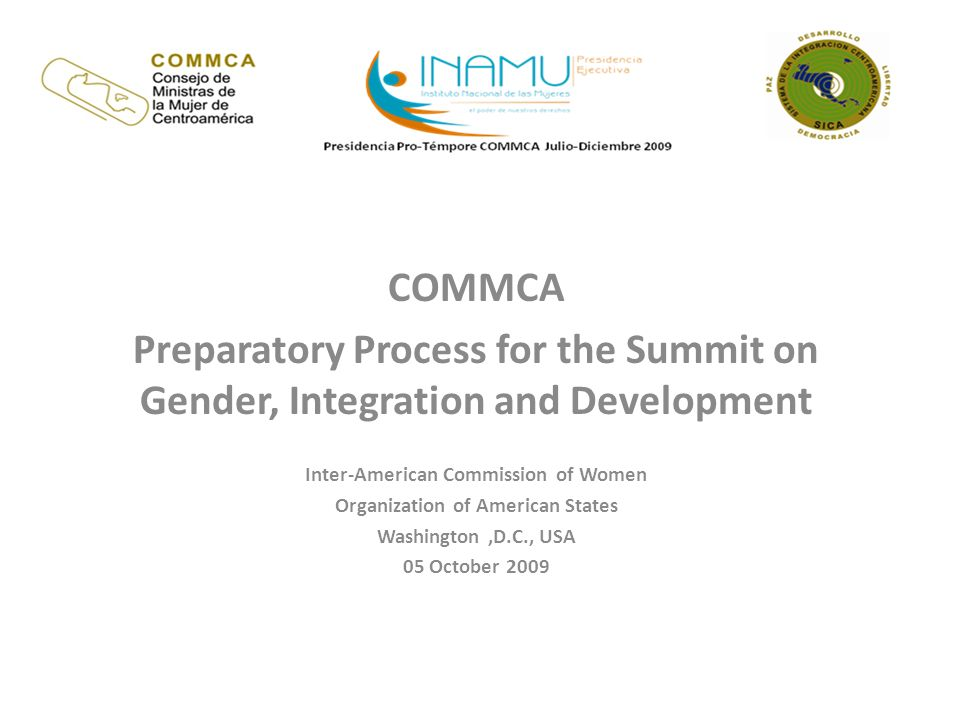 COMMCA Preparatory Process for the Summit on Gender, Integration and Development Inter-American Commission of Women Organization of American States Washington,D.C., USA 05 October 2009