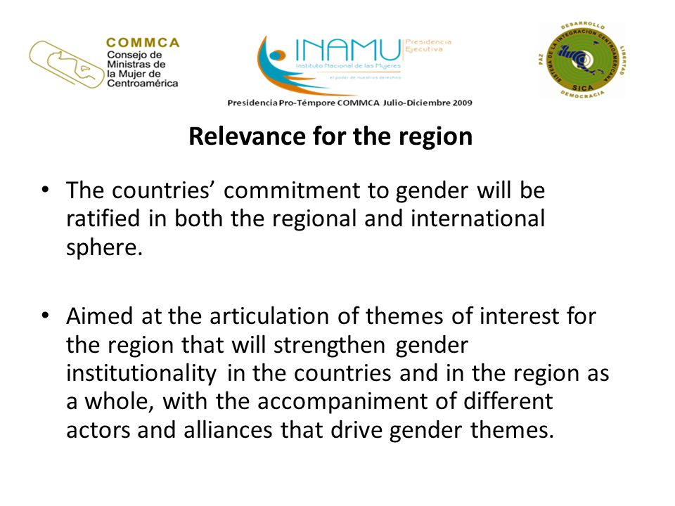 Relevance for the region The countries commitment to gender will be ratified in both the regional and international sphere.