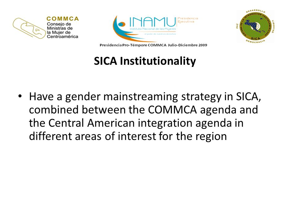 SICA Institutionality Have a gender mainstreaming strategy in SICA, combined between the COMMCA agenda and the Central American integration agenda in different areas of interest for the region