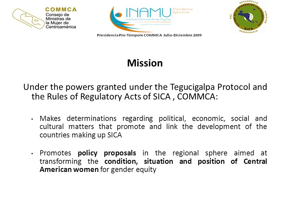 Mission Under the powers granted under the Tegucigalpa Protocol and the Rules of Regulatory Acts of SICA, COMMCA: Makes determinations regarding political, economic, social and cultural matters that promote and link the development of the countries making up SICA Promotes policy proposals in the regional sphere aimed at transforming the condition, situation and position of Central American women for gender equity