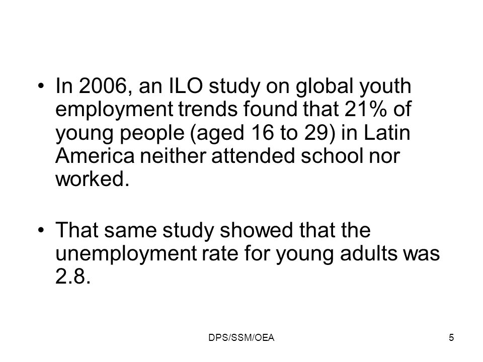 DPS/SSM/OEA5 In 2006, an ILO study on global youth employment trends found that 21% of young people (aged 16 to 29) in Latin America neither attended school nor worked.