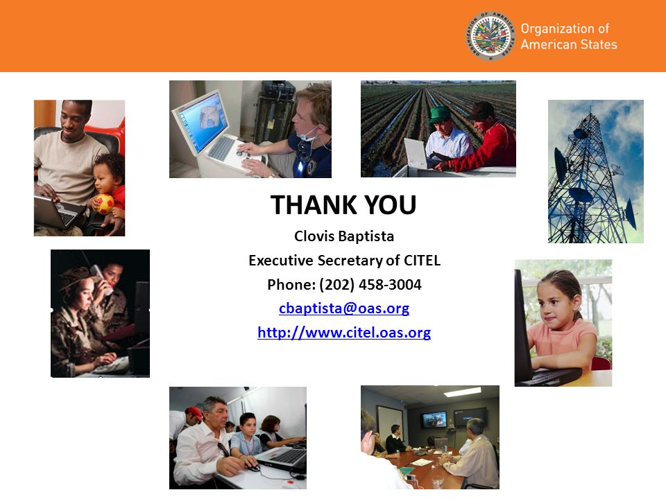 THANK YOU Clovis Baptista Executive Secretary of CITEL Phone: (202) 458-3004 cbaptista@oas.org http://www.citel.oas.org