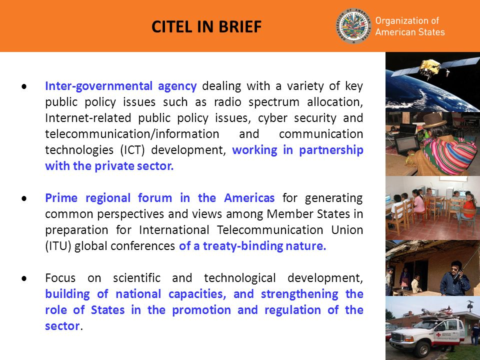 CITEL IN BRIEF Inter-governmental agency dealing with a variety of key public policy issues such as radio spectrum allocation, Internet-related public policy issues, cyber security and telecommunication/information and communication technologies (ICT) development, working in partnership with the private sector.