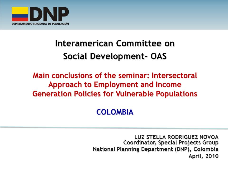 Interamerican Committee on Social Development– OAS Main conclusions of the seminar: Intersectoral Approach to Employment and Income Generation Policies for Vulnerable Populations COLOMBIA LUZ STELLA RODRIGUEZ NOVOA Coordinator, Special Projects Group National Planning Department (DNP), Colombia April, 2010