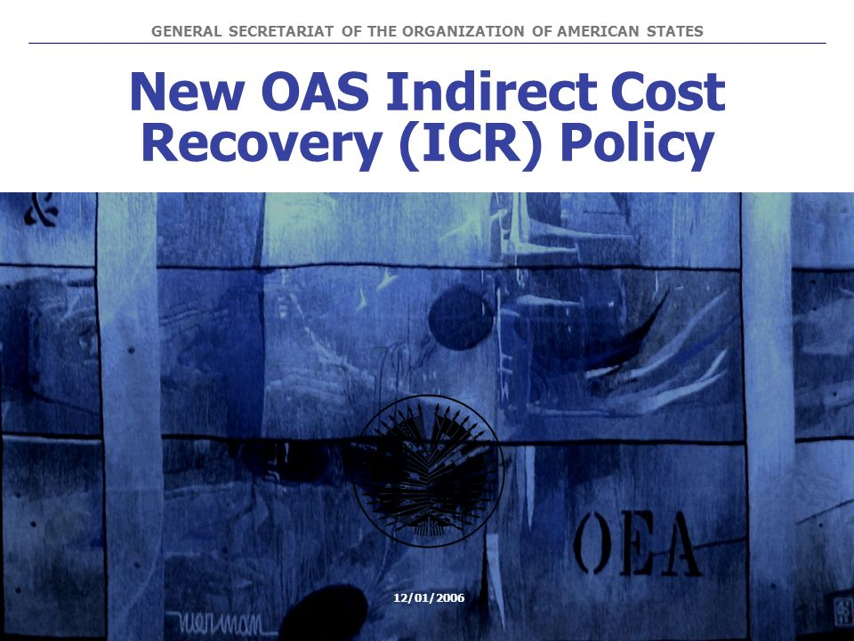 New OAS Indirect Cost Recovery (ICR) Policy GENERAL SECRETARIAT OF THE ORGANIZATION OF AMERICAN STATES 12/01/2006